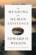 """The Meaning of Human Existence by Edward O. Wilson:  Through a brilliant melding of science and philosophy, """"The father of sociobiology"""" boldly tackles humanity's biggest questions; namely, what is our role on earth, and how can we continue to evolve as a species? Wilson's writing style is accessible as always, and his..."""