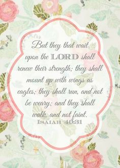 "Free printable of Isaiah 40:31 Bible verse:  ""But they that wait upon the LORD shall renew their strength; they shall mount up with wings as eagles; they shall run, and not be weary; and they shall walk, and not faint."" (KJV)   (pink, green, and aqua floral)"