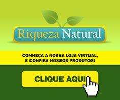Procurando Produtos Naturais?               Conheça a Loja RIQUEZA NATURAL.                                    Confira Nossos PRODUTOS