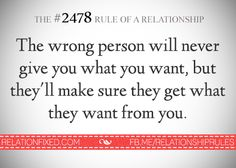 The wrong person will never give you what you want, but they'll make sure they get what they want from you.