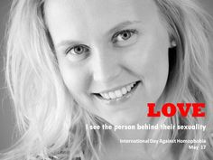 International Day Against Homophobia Campaign - LOVE I see the person behind their sexuality.