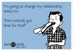 I'm going to change my relationship status to: 'Aint nobody got time for that!'