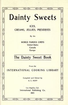 Dainty sweets; ices, creams, jellies, preserves, by the world famous chefs, United States, Canada, Europe. The dainty sweet book, from the International cooking library