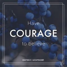 """President Dieter F. Uchtdorf: """"Have courage to believe."""" #lds #quotes"""