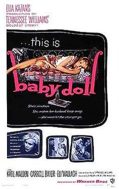 Baby Doll is a 1956 black comedy/drama film directed by Elia Kazan.It was produced by Kazan and Tennessee Williams, and adapted by Williams from his own one-act play 27 Wagons Full of Cotton.It stars Karl Malden, Carroll Baker and Eli Wallach, in his feature-film debut, and features Mildred Dunnock and Rip Torn.  The film was controversial when it was released, provoking a largely successful effort to ban it, waged by the (Catholic) National Legion of Decency.