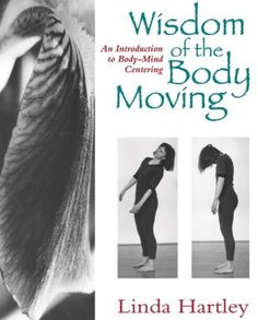 Wisdom of the Body Moving: An Introduction to Body-Mind Centering by Linda Hartley