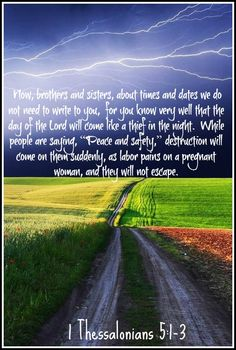 "Now, brothers and sisters, about times and dates we do not need to write to you,  for you know very well that the day of the Lord will come like a thief in the night.  While people are saying, ""Peace and safety,"" destruction will come on them suddenly, as labor pains on a pregnant woman, and they will not escape. 1 Thessalonians 5:1-3 NIV"