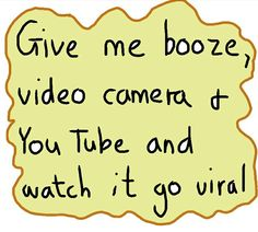 Give me booze, video camera, you tube and watch it go viral