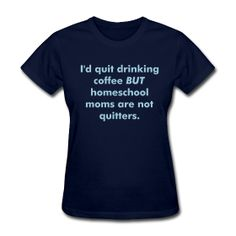 I'd Quit Drinking Coffee BUT Homeschool Moms Are Not Quitters T-shirt