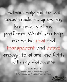 Father, help me to use social media to grow my business and my platform. Would you help me to be real and transparent and brave enough to share my faith with my followers. Quote from Jennifer Allwood's Covering your Business in Prayer: A Devotional for the Creative Entrepreneur #CreativeEntrepreneur