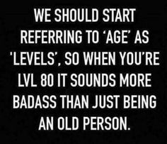 We should start referring to 'age' as 'levels', so when you're LVL 80 it sounds more badass than just being an old person.