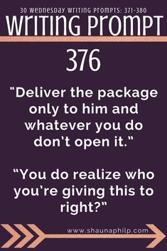 """Writing prompt: """"Deliver the package only to him and whatever you do don't open it."""" """"You do realize who you're giving this to right?"""" 10 weekly writing prompts 371-380: Visit my website, an excellent resource of writing prompts, writing tips, story ideas, story inspiration, writing inspiration, and plot twist! #writingprompts #writing #prompts #fictionwritingprompts #fiction #prompt #storyideas #writinginspiration #plottwist #storyinspiration #storywritingprompt"""