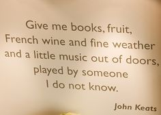 Give me books, fruit, French wine and fine weather and a little music out of doors, played by someone I do not know. ~Keats