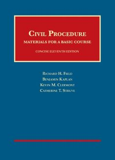 Civil Procedure, Materials for a Basic Course, Concise 11th (University Casebook Series) (English and English Edition). Authors: Kevin Clermont, Richard Field, Benjamin Kaplan, Catherine Struve. In 265 pages, the survey progresses from pretrial and settlement to trial, judgment, appeal, jurisdiction, and complex litigation. This casebook is the concise, and very modern, version of a classic civil procedure casebook. This coverage leaves time for in-depth treatment of a few selected...