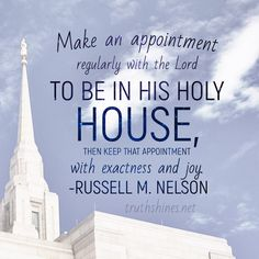 Make an appointment regularly with the Lord--to be in His holy house--then keep that appointment with exactness and joy. Russell M Nelson October 2018 General Conference #churchofjesuschrist #restoredgospelofjesuschrist #restoration #jesuschrist #jesus #christ #christian #christianquotes #spirituality #spiritual #iamachildofgod #comefollowme #generalconference #oct18ldsconf #russellmnelson #presnelson #temple #holiness #worship #light #priesthood #covenant #power #protection #safety #eternity Gospel Quotes, Mormon Quotes, Lds Quotes, Religious Quotes, Spiritual Quotes, Great Quotes, Temple Quotes Lds, Church Quotes, Follow The Prophet