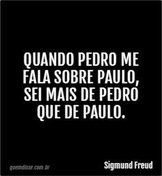 Sigmund Freud.... https://pt.m.wikiquote.org/wiki/Sigmund_Freud