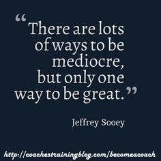 There are lots of ways to be mediocre, but only one way to be great. - Jeffrey Sooey