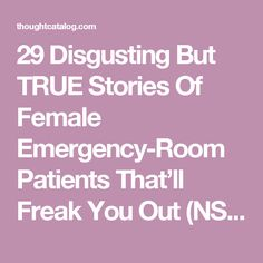 29 Disgusting But TRUE Stories Of Female Emergency-Room Patients That'll Freak You Out (NSFL) | Page 2 | Thought Catalog
