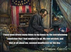 """Never forget, no man is greater than when he is on his knees. """"I have been driven many times to my knees by the overwhelming conviction that I had nowhere to go. My own wisdom, and that of all about me, seemed insufficient for the day."""" -Abraham Lincoln"""