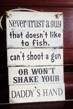 Never trust a guy that doesn't like to fish, can't shoot a gun, or won't shake your daddy's hand.