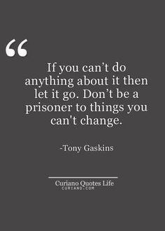 if you can't do anything about it then let it go. don't be a prisoner to things you can't change.