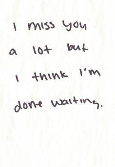I miss you a lot but I think I am done waiting