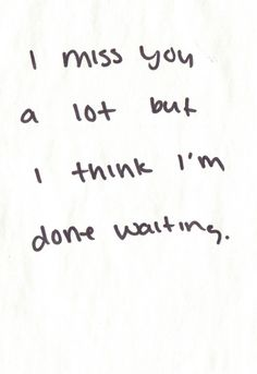 I miss you a lot but I think I am done waiting