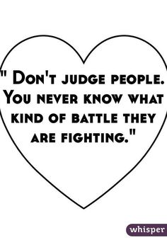 """Someone from Sheffield, England, GB posted a whisper, which reads """""""" Don't judge people. You never know what kind of battle they are fighting. Dont Judge People Quotes, Judge Quotes, Hard Quotes, Me Quotes, Qoutes, Motivational Quotes, Memories Quotes, Kindness Quotes, Hard To Love"""