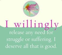 I willingly release any need for struggle or suffering. I deserve all that is good.~ Louise L. Hay