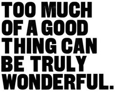 Too much of a good thing can be truly wonderful.