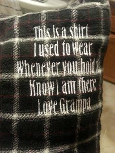 The best gift idea. Ever. Repurpose an old flannel shirt from a lost loved one to make a pillow with personal message. Awesome.