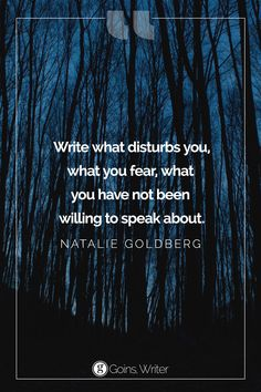 """Write what disturbs you, what you fear, what you have not been willing to speak about."" ―Natalie Goldberg"