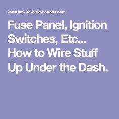 Fuse Panel, Ignition Switches, Etc... How to Wire Stuff Up Under the Dash.