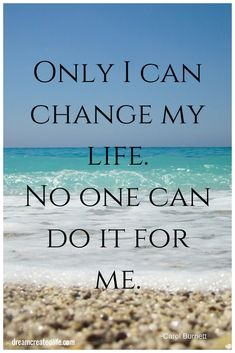 Only I can change my life. No one can do it for me.  Are you ready to change your life? http://dreamcreatedlife.com/