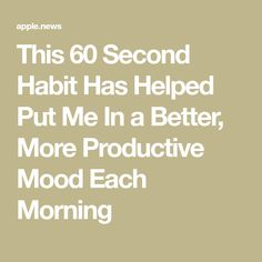 This 60 Second Habit Has Helped Put Me In a Better, More Productive Mood Each Morning