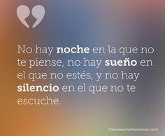 No hay noche en la que no te piense, no hay sueño en el que no estés, y no hay silencio en el que no te escuche.