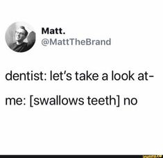 dentist: let's take a look at- me: [swallows teeth] no - iFunny :) All Meme, Stupid Funny Memes, Haha Funny, Funny Posts, Funny Quotes, Funny Stuff, Selfie Quotes, Funny Things, Random Stuff