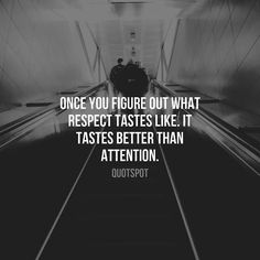 Once you find out what respect tastes like it tastes better than attention.
