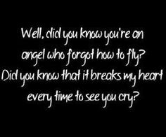 Did you know you're an angel who forgot how to fly? Did you know that it breaks my heart every time to see you cry? - Justin Bieber