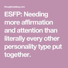 ESFP: Needing more affirmation and attention than literally every other personality type put together.