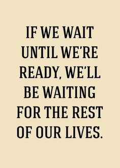 If we wait until we are ready, w will be waiting for the rest of our lives.