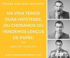 Frases que nos inspiram...  Na vida temos duas hipóteses, ou choramos ou vendemos lenços de papel! http://www.ideiasedesafios.com