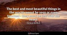 The best and most beautiful things in the world cannot be seen or even touched - they must be felt with the heart. - Helen Keller