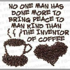 No one man has done more to bring peace to mankind than the inventor of coffee. / Coffee Shop Stuff