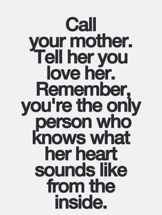Call your mother . tell her you love her.  Remember you're the only person who knows what her heart sounds like from the inside out