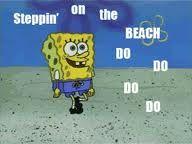 Steppin' on the beach DO DO DO DO!
