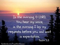 Psalm 5:3   https://www.facebook.com/TrustHimAlways/photos/760242487363186