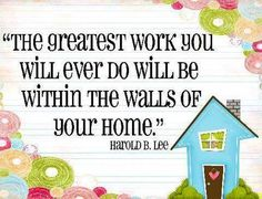 Home quoteThere is no job more important or admirable than that of being a mom and homemaker~