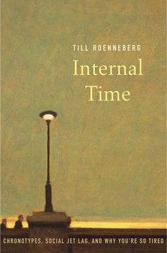 Internal Time: The Science of Chronotypes, Social Jet Lag, and Why You're So Tired by Till Ronneberg