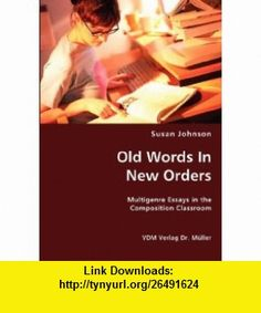 Old Words In New Orders Multigenre Essays in the Composition Classroom (9783836438605) Susan Johnson , ISBN-10: 3836438607  , ISBN-13: 978-3836438605 ,  , tutorials , pdf , ebook , torrent , downloads , rapidshare , filesonic , hotfile , megaupload , fileserve